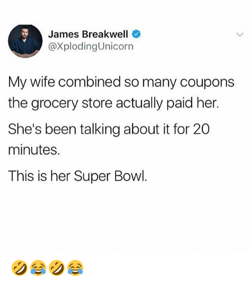 Super Bowl, Girl Memes, and Wife: James Breakwell  @XplodingUnicorn  My wife combined so many coupons  the grocery store actually paid her  She's been talking about it for 20  minutes.  This is her Super Bowl 🤣😂🤣😂