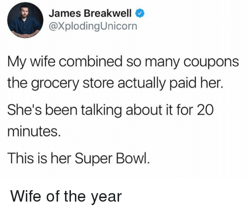 Dank, Super Bowl, and Wife: James Breakwell  @XplodingUnicorn  My wife combined so many coupons  the grocery store actually paid her.  She's been talking about it for 20  minutes.  This is her Super Bowl Wife of the year