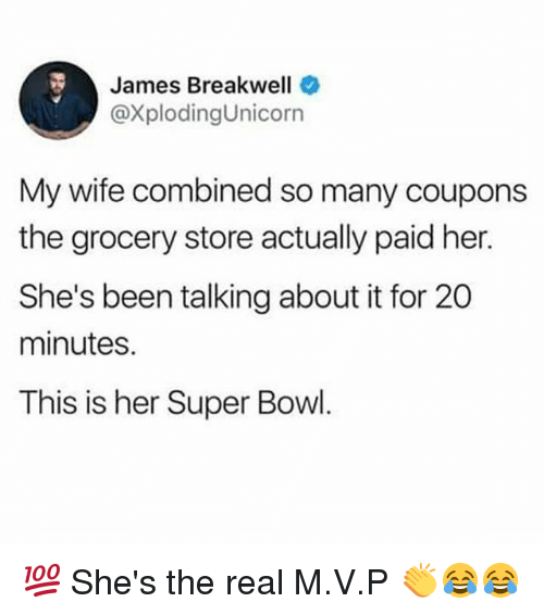 Memes, Super Bowl, and The Real: James Breakwell  @XplodingUnicorn  My wife combined so many coupons  the grocery store actually paid her.  She's been talking about it for 20  minutes.  This is her Super Bowl. 💯 She's the real M.V.P 👏😂😂