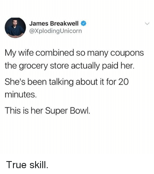 Memes, Super Bowl, and True: James Breakwell  @XplodingUnicorn  My wife combined so many coupons  the grocery store actually paid her.  She's been talking about it for 20  minutes.  This is her Super Bowl. True skill.
