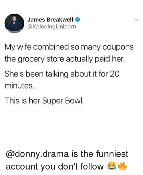 Memes, Super Bowl, and Wife: James Breakwell  @XplodingUnicorn  My wife combined so many coupons  the grocery store actually paid her.  She's been talking about it for 20  minutes.  This is her Super Bowl @donny.drama is the funniest account you don't follow 😂🔥