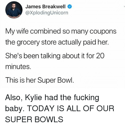 super bowls: James Breakwell  @XplodingUnicorn  My wife combined so many coupons  the grocery store actually paid her.  She's been talking about it for 20  minutes.  This is her Super Bowl. Also, Kylie had the fucking baby. TODAY IS ALL OF OUR SUPER BOWLS