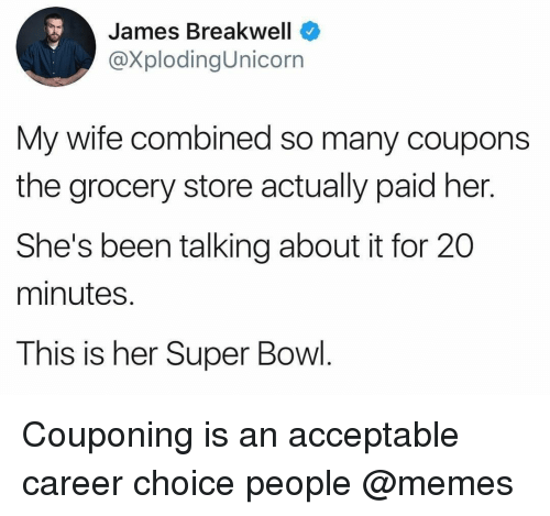 People Memes: James Breakwell  @XplodingUnicorn  My wife combined so many coupons  the grocery store actually paid her.  She's been talking about it for 20  minutes.  This is her Super Bowl. Couponing is an acceptable career choice people @memes