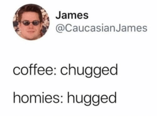 Coffee, James, and Homies: James  CaucasianJames  coffee: chugged  homies: hugged