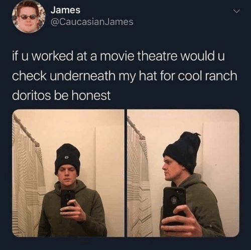 doritos: James  @caucasianJames  if u worked at a movie theatre would u  check underneath my hat for cool ranch  doritos be honest