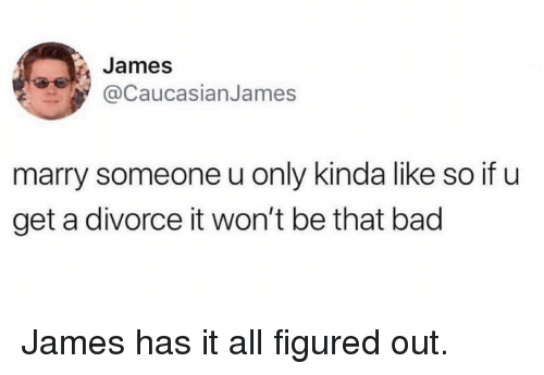 Kinda Like: James  @CaucasianJames  marry someone u only kinda like so if u  get a divorce it won't be that bad James has it all figured out.