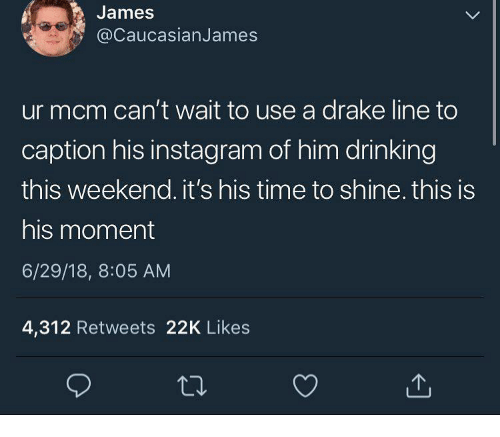 mcm: James  @CaucasianJames  ur mcm can't wait to use a drake line to  caption his instagram of him drinking  this weekend. it's his time to shine. this is  his moment  6/29/18, 8:05 AM  4,312 Retweets 22K Likes