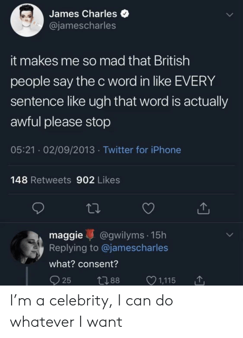 That Word: James Charles  @jamescharles  it makes me so mad that British  people say the c word in like EVERY  sentence like ugh that word is actually  awful please stop  05:21 02/09/2013 Twitter for iPhone  148 Retweets 902 Likes  maggie @gwilyms 15h  Replying to @jamescharles  what? consent?  25 t88 1,115 I'm a celebrity, I can do whatever I want
