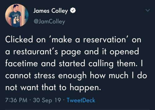 Facetime, Restaurants, and How: James Colley  CRUL  INTS  @JamColley  Clicked on 'make a reservation' on  a restaurant's page and it opened  facetime and started calling them. I  cannot stress enough how much I do  not want that to happen.  7:36 PM · 30 Sep 19 · TweetDeck