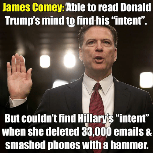 "Memes, Mind, and 🤖: James Comey  Able to read Donald  Trump's mind to find his ""intent""  But couldn't find Hillarys ""intent""  when she deleted 38,000 emails &  smashed phones with a hammer."