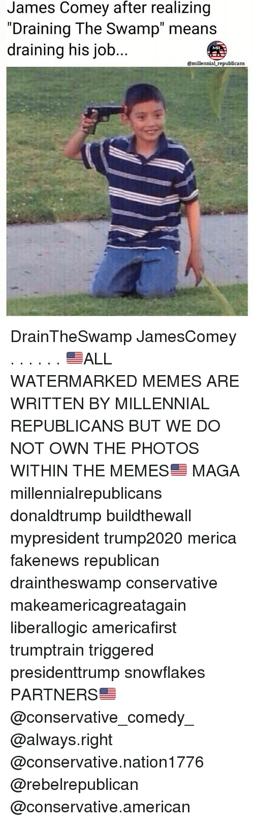 "Memes, American, and Conservative: James Comey after realizing  ""Draining The Swamp"" means  draining his job  MRA  @millennial republicans DrainTheSwamp JamesComey . . . . . . 🇺🇸ALL WATERMARKED MEMES ARE WRITTEN BY MILLENNIAL REPUBLICANS BUT WE DO NOT OWN THE PHOTOS WITHIN THE MEMES🇺🇸 MAGA millennialrepublicans donaldtrump buildthewall mypresident trump2020 merica fakenews republican draintheswamp conservative makeamericagreatagain liberallogic americafirst trumptrain triggered presidenttrump snowflakes PARTNERS🇺🇸 @conservative_comedy_ @always.right @conservative.nation1776 @rebelrepublican @conservative.american"