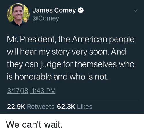 mr president: James Comey  @Comey  Mr. President, the American people  will hear my story very soon. And  they can judge for themselves who  is honorable and who is not.  3/17/18,_1:43 PM  22.9K Retweets 62.3K Likes We can't wait.