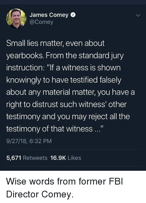 """Yearbooks: James Comey  @Comey  Small lies matter, even about  yearbooks. From the standard jury  instruction: """"lf a witness is shown  knowingly to have testified falsely  about any material matter, you have a  right to distrust such witness' other  testimony and you may reject all the  testimony of that witness ...""""  9/27/18, 6:32 PM  5,671 Retweets 16.9K Likes Wise words from former FBI Director Comey."""