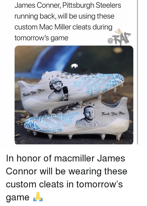 Pittsburgh Steelers: James Conner, Pittsburgh Steelers  running back, will be using these  custom Mac Miller cleats during  tomorrow's game  WATCH  BEST DAY In honor of macmiller James Connor will be wearing these custom cleats in tomorrow's game 🙏