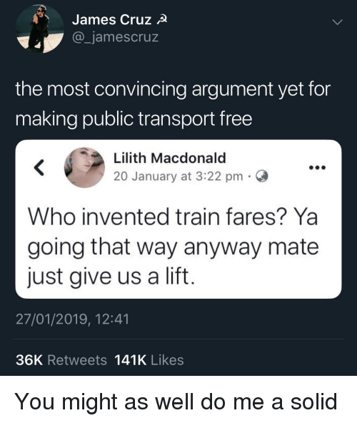 convincing: James Cruz  _jamescruz  the most convincing argument yet for  making public transport free  Lilith Macdonald  20 January at 3:22 pmC  Who invented train fares? Ya  going that way anyway mate  just give us a lift  27/01/2019, 12:41  36K Retweets 141K Likes You might as well do me a solid