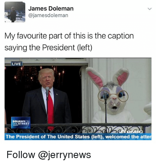 Funny, Live, and United: James Doleman  @james doleman  My favourite part of this is the caption  saying the President (left)  LIVE  SQUAWK  THE STREET  The President of The United States (left), welcomed the atten Follow @jerrynews