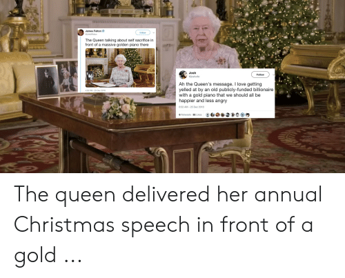 I Love Gold Meme: James Felton  Follow  @JimMFelton  The Queen talking about self sacrifice in  front of a massive golden piano there  Josh  Follow  @joshwlkr  Ah the Queen's message. I love getting  yelled at by  with a gold piano that we should all be  happier and less angry  an old publicly-funded billionaire  4:05 PM 25 Dec 2018  6:52 AM-25 Dec 2018  6 Retweets 32 Likes The queen delivered her annual Christmas speech in front of a gold ...