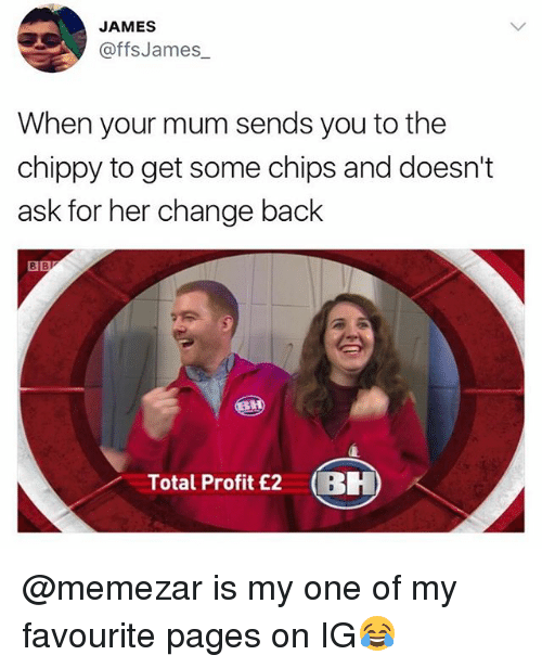 British, Change, and Back: JAMES  @ffsJames  When your mum sends you to the  chippy to get some chips and doesn't  ask for her change back  8  Total Profit £2 BH @memezar is my one of my favourite pages on IG😂
