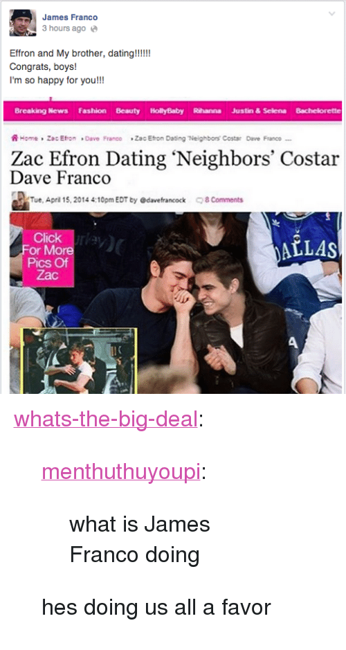 """Bachelorette: James Franco  3 hours ago  Effron and My brother, dating!!!!  Congrats, boys!  I'm so happy for you!!!  Breaking News Fashion Beauty HollyBaby Rihanna Justin & Selena Bachelorette  ฟิ~rme , Zac Eron . Dave Franoo  *Zac Eton Dating 7leighbors' Costar  Devo Franco  Zac Efron Dating 'Neighbors' Costar  Dave Franco  Tue, April 15, 2014 4:10pm EDT by @davefrancock 8 Comments  Click  More  ALLAS  Pics Of  Zac <p><a class=""""tumblr_blog"""" href=""""http://whats-the-big-deal.tumblr.com/post/92788109581/menthuthuyoupi-what-is-james-franco-doing"""" target=""""_blank"""">whats-the-big-deal</a>:</p> <blockquote> <p><a class=""""tumblr_blog"""" href=""""http://menthuthuyoupi.tumblr.com/post/92777224236/what-is-james-franco-doing"""" target=""""_blank"""">menthuthuyoupi</a>:</p> <blockquote> <p>what is James Franco doing</p> </blockquote> <p>hes doing us all a favor</p> </blockquote>"""
