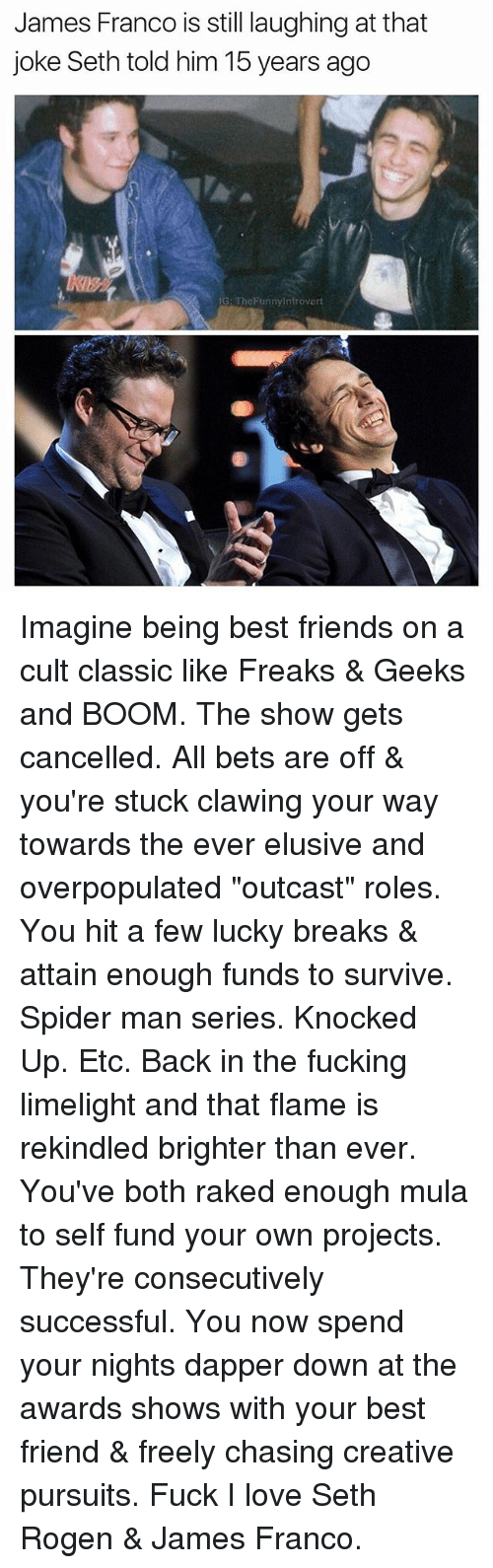 """mula: James Franco is still laughing at that  joke Seth told him 15 years ago  G: TheFunnyintrovert  息ッ Imagine being best friends on a cult classic like Freaks & Geeks and BOOM. The show gets cancelled. All bets are off & you're stuck clawing your way towards the ever elusive and overpopulated """"outcast"""" roles. You hit a few lucky breaks & attain enough funds to survive. Spider man series. Knocked Up. Etc. Back in the fucking limelight and that flame is rekindled brighter than ever. You've both raked enough mula to self fund your own projects. They're consecutively successful. You now spend your nights dapper down at the awards shows with your best friend & freely chasing creative pursuits. Fuck I love Seth Rogen & James Franco."""