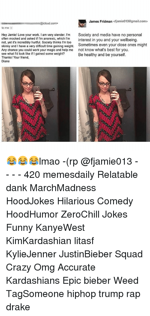 Jami: James Fridman  <fjamie013@gmail.com>  k@icloud com  to me  Hey Jamie! Love your work. I am very slender. I'm  Society and media have no persona  often mocked and asked if I'm anorexic, which I'm  interest in you and your  wellbeing  not, yet it's incredibly hurtful. Society thinks l'm too  skinny and I have a very difficult time gaining weight.  Sometimes even your close ones might  Any chance you could work your magic and help me  not know what's best for you.  see what I'd look like if I gained some weight?  Be healthy and be yourself.  Thanks! Your friend,  Diane 😂😂😂lmao -(rp @fjamie013 - - - - 420 memesdaily Relatable dank MarchMadness HoodJokes Hilarious Comedy HoodHumor ZeroChill Jokes Funny KanyeWest KimKardashian litasf KylieJenner JustinBieber Squad Crazy Omg Accurate Kardashians Epic bieber Weed TagSomeone hiphop trump rap drake