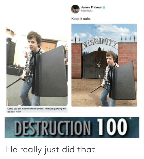 Fjamie013: James Fridman  @fjamie013  Keep it safe.  SNITY  Could you put me somewhere cooler? Perhaps guarding the  gates of Hell?  DESTRUCTION 100 He really just did that