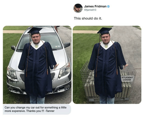 Thanks You: James Fridman  @fjamie013  This should do it.  STUDENT  LOANS  Can you change my car out for something a little  more expensive. Thanks you!!! -Tanner