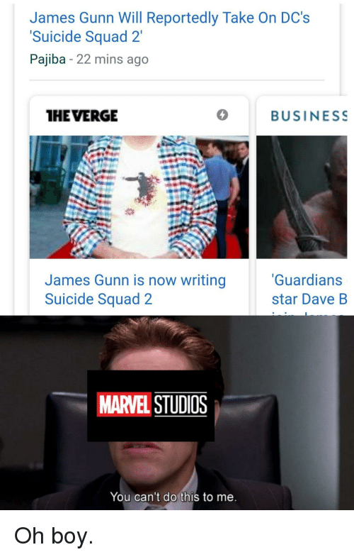 Squad, Suicide Squad, and Business: James Gunn Will Reportedly Take On DC's  Suicide Squad 2'  Pajiba - 22 mins ago  HE VERGE  BUSINESS  James Gunn is now writing  Suicide Squad 2  Guardians  star Dave B  MARVEL STUDIOS  You can't do this to me Oh boy.