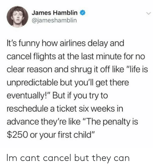 "Flights: James Hamblin  @jameshamblin  It's funny how airlines delay and  cancel flights at the last minute for no  clear reason and shrug it off like ""life is  unpredictable but you'll get there  eventually!"" But if you try to  reschedule a ticket six weeks in  advance they'relike ""The penalty is  $250 or your first child"" Im cant cancel but they can"