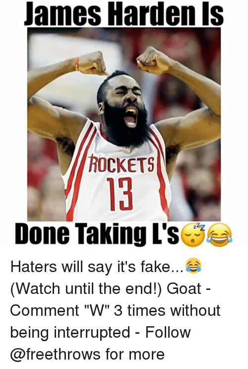 "James Harden, Memes, and Goat: James Harden is  ROCKETS  Done Taking L's Haters will say it's fake...😂 (Watch until the end!) Goat - Comment ""W"" 3 times without being interrupted - Follow @freethrows for more"