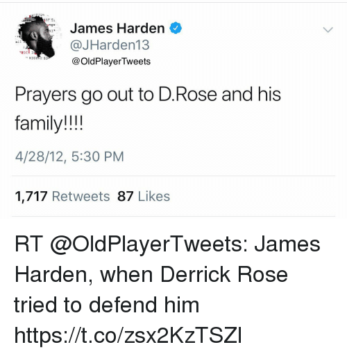 Derrick Rose, Family, and James Harden: James Harden  @JHarden13  @OldPlayerTweets  ROE  Prayers go out to D.Rose and his  family!!!  4/28/12, 5:30 PM  1,717 Retweets 87 Likes RT @OldPlayerTweets: James Harden, when Derrick Rose tried to defend him https://t.co/zsx2KzTSZl