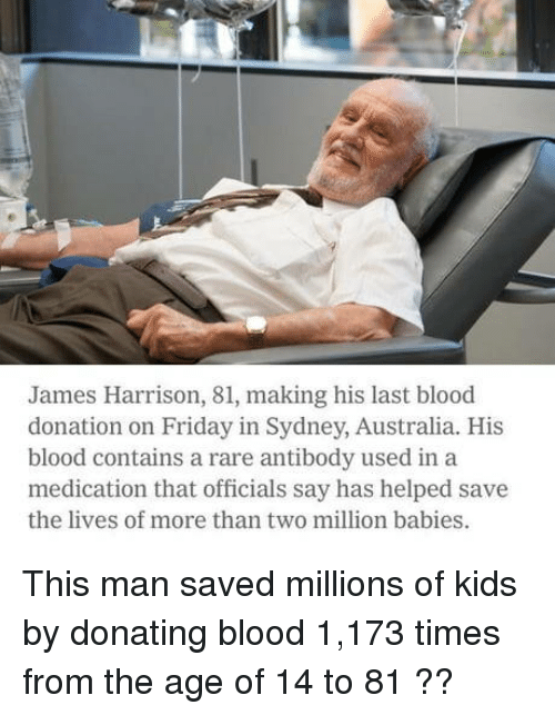 Million Babies: James Harrison, 81, making his last blood  donation on Friday in Sydney, Australia. His  blood contains a rare antibody used in a  medication that officials say has helped save  the lives of more than two million babies. This man saved millions of kids by donating blood 1,173 times from the age of 14 to 81 ??
