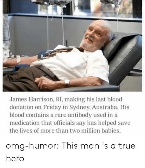 Million Babies: James Harrison, 81, making his last blood  donation on Friday in Sydney, Australia. His  blood contains a rare antibody used in a  medication that officials say has helped save  the lives of more than two million babies. omg-humor:  This man is a true hero