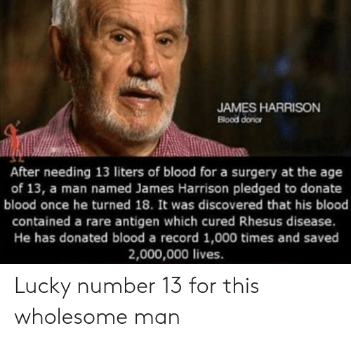 Harrison: JAMES HARRISON  Blood donor  After needing 13 liters of blood for a surgery at the age  of 13, a man named James Harrison pledged to donate  blood once he turned 18. It was discovered that his blood  contained a rare antigen which cured Rhesus disease.  He has donated blood a record 1,000 times and saved  2,000,000 lives. Lucky number 13 for this wholesome man