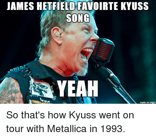 james hetfield favoirte kyuss song yeah made on imgur so 2553735 james hetfield favoirte kyuss song yeah made on imgur so that's how