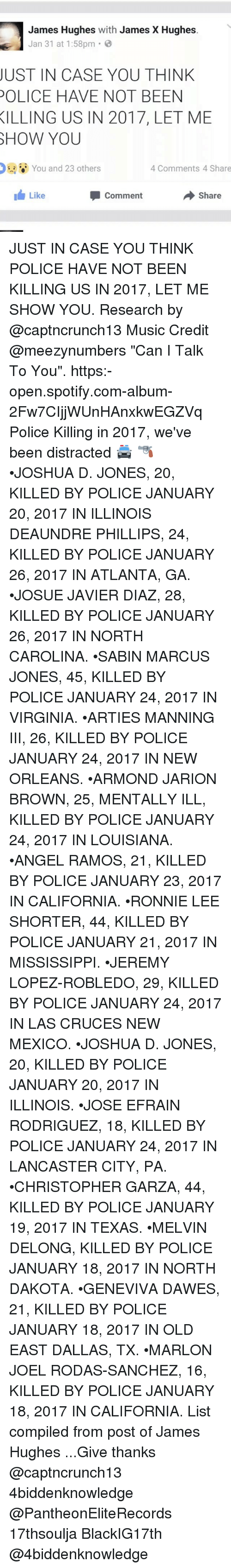 """melvins: James Hughes  with James X Hughes  Jan 31 at 1:58pm  JUST IN CASE YOU THINK  POLICE HAVE NOT BEEN  KILLING US IN 2017, LET ME  SHOW YOU  You and 23 others  4 Comments 4 Share  I Like  share  Comment JUST IN CASE YOU THINK POLICE HAVE NOT BEEN KILLING US IN 2017, LET ME SHOW YOU. Research by @captncrunch13 Music Credit @meezynumbers """"Can I Talk To You"""". https:-open.spotify.com-album-2Fw7CIjjWUnHAnxkwEGZVq Police Killing in 2017, we've been distracted 🚔 🔫 •JOSHUA D. JONES, 20, KILLED BY POLICE JANUARY 20, 2017 IN ILLINOIS DEAUNDRE PHILLIPS, 24, KILLED BY POLICE JANUARY 26, 2017 IN ATLANTA, GA. •JOSUE JAVIER DIAZ, 28, KILLED BY POLICE JANUARY 26, 2017 IN NORTH CAROLINA. •SABIN MARCUS JONES, 45, KILLED BY POLICE JANUARY 24, 2017 IN VIRGINIA. •ARTIES MANNING III, 26, KILLED BY POLICE JANUARY 24, 2017 IN NEW ORLEANS. •ARMOND JARION BROWN, 25, MENTALLY ILL, KILLED BY POLICE JANUARY 24, 2017 IN LOUISIANA. •ANGEL RAMOS, 21, KILLED BY POLICE JANUARY 23, 2017 IN CALIFORNIA. •RONNIE LEE SHORTER, 44, KILLED BY POLICE JANUARY 21, 2017 IN MISSISSIPPI. •JEREMY LOPEZ-ROBLEDO, 29, KILLED BY POLICE JANUARY 24, 2017 IN LAS CRUCES NEW MEXICO. •JOSHUA D. JONES, 20, KILLED BY POLICE JANUARY 20, 2017 IN ILLINOIS. •JOSE EFRAIN RODRIGUEZ, 18, KILLED BY POLICE JANUARY 24, 2017 IN LANCASTER CITY, PA. •CHRISTOPHER GARZA, 44, KILLED BY POLICE JANUARY 19, 2017 IN TEXAS. •MELVIN DELONG, KILLED BY POLICE JANUARY 18, 2017 IN NORTH DAKOTA. •GENEVIVA DAWES, 21, KILLED BY POLICE JANUARY 18, 2017 IN OLD EAST DALLAS, TX. •MARLON JOEL RODAS-SANCHEZ, 16, KILLED BY POLICE JANUARY 18, 2017 IN CALIFORNIA. List compiled from post of James Hughes ...Give thanks @captncrunch13 4biddenknowledge @PantheonEliteRecords 17thsoulja BlackIG17th @4biddenknowledge"""