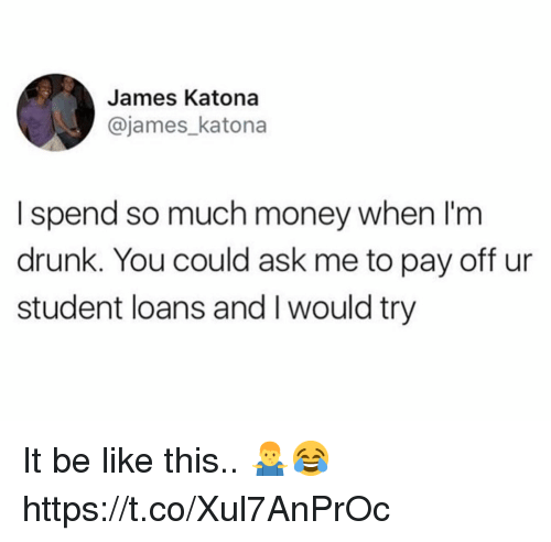 Be Like, Drunk, and Money: James Katona  @james_katona  I spend so much money when I'm  drunk. You could ask me to pay off ur  student loans and I would try It be like this.. 🤷♂️😂 https://t.co/Xul7AnPrOc