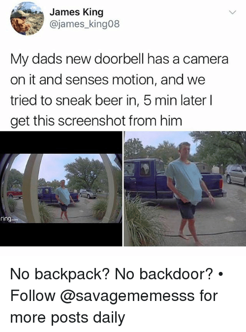 Beer, Memes, and Camera: James King  @james_king08  My dads new doorbell has a camera  on it and senses motion, and we  tried to sneak beer in, 5 min later l  get this screenshot from him  ring No backpack? No backdoor? • Follow @savagememesss for more posts daily