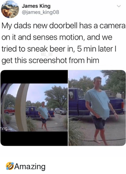 Beer, Memes, and Camera: James King  @james_king08  My dads new doorbell has a camera  on it and senses motion, and we  tried to sneak beer in, 5 min later l  get this screenshot from him  in  com 🤣Amazing