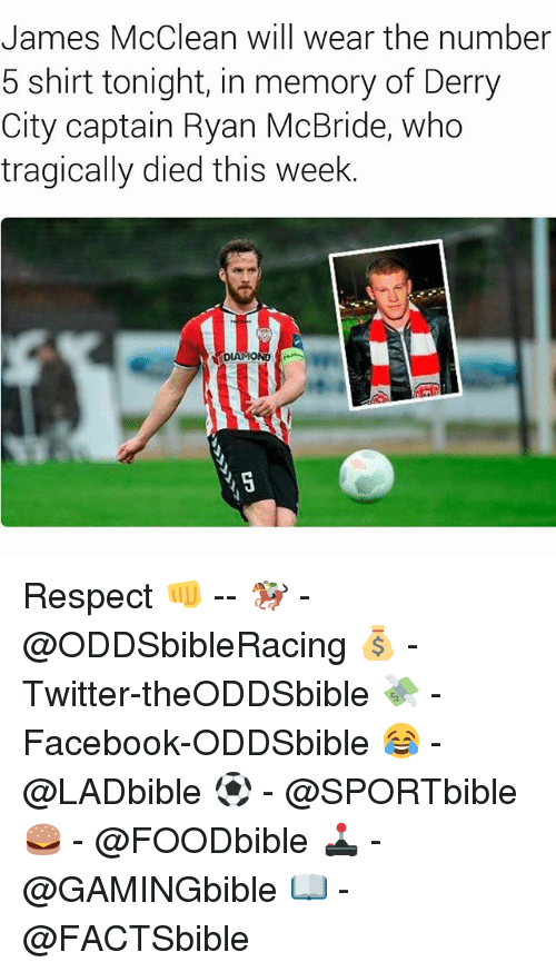 Memes, 🤖, and Shirt: James McClean will wear the number  5 shirt tonight, in memory of Derry  City captain Ryan McBride, who  tragically died this week Respect 👊 -- 🏇 - @ODDSbibleRacing 💰 - Twitter-theODDSbible 💸 - Facebook-ODDSbible 😂 - @LADbible ⚽ - @SPORTbible 🍔 - @FOODbible 🕹 - @GAMINGbible 📖 - @FACTSbible