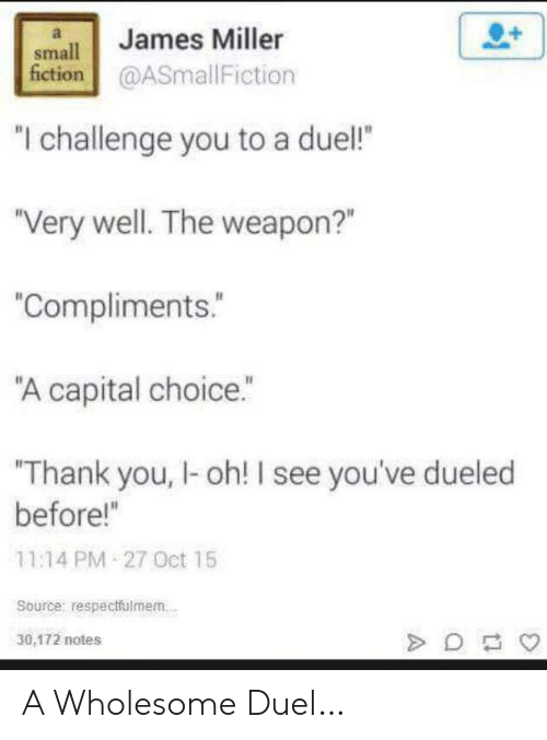 "miller: James Miller  small  fiction@ASmallFiction  ""I challenge you to a duel!  ""Very well. The weapon?""  ""Compliments.  ""A capital choice.""  Thank you, I-oh! I see you've dueled  before!""  11:14 PM 27 Oct 15  Source: respectfulmem.  30,172 notes A Wholesome Duel…"