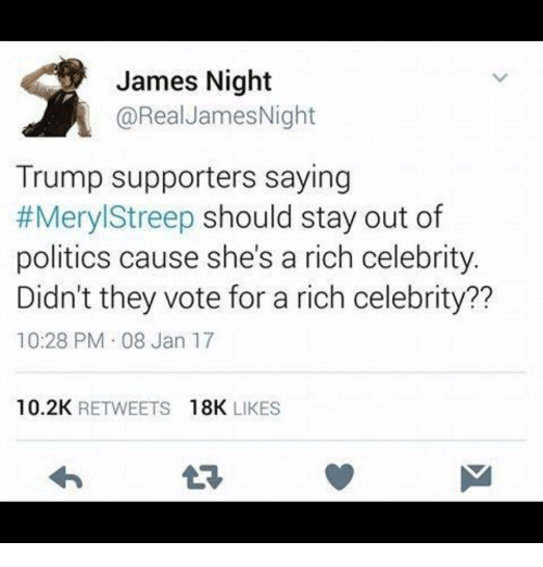 Memes, Meryl Streep, and Celebrities: James Night  A @Real James Night  Trump supporters saying  #Meryl Streep should stay out of  politics cause she's a rich celebrity.  Didn't they vote for a rich celebrity??  10:28 PM 08 Jan 17  10.2K  RETWEETS  18K  LIKES