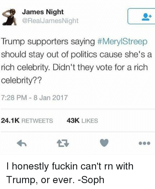 Memes, Politics, and Meryl Streep: James Night  @Real James Night  Trump supporters saying  #Meryl Streep  should stay out of politics cause she's a  rich celebrity. Didn't they vote for a rich  Celebrity??  7:28 PM 8 Jan 2017  24.1K  RETWEETS  43K  LIKES I honestly fuckin can't rn with Trump, or ever. -Soph