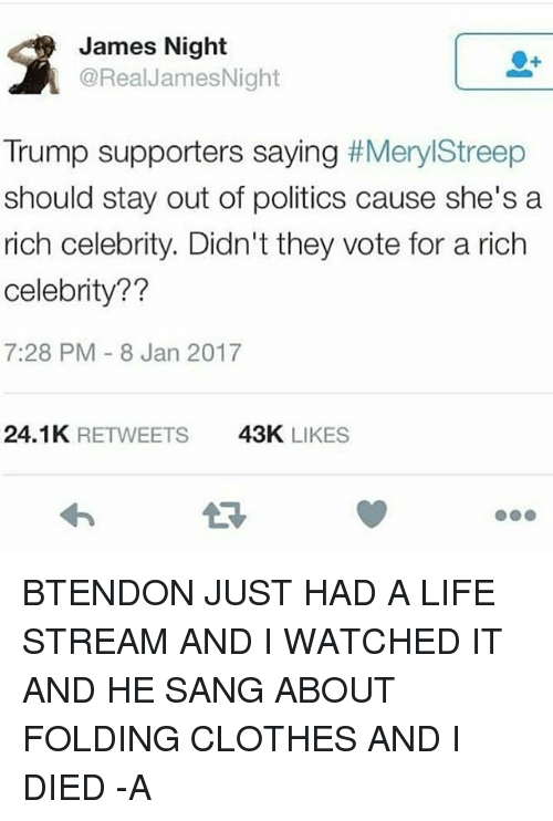 Memes, Politics, and Sang: James Night  @Real JamesNight  Trump supporters saying  Meryl Streep  should stay out of politics cause she's a  rich celebrity. Didn't they vote for a rich  celebrity??  7:28 PM 8 Jan 2017  24.1K  RETWEETS  43K  LIKES BTENDON JUST HAD A LIFE STREAM AND I WATCHED IT AND HE SANG ABOUT FOLDING CLOTHES AND I DIED -A