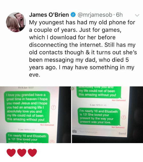 Dad, Heaven, and Internet: James O'Brien @mrjamesob.6h v  My youngest has had my old phone for  a couple of years. Just for games,  which I download for her before  disconnecting the internet. Still has my  old contacts though & it turns out she's  been messaging my dad, who died 5  years ago. I may have something in my  eve  my life could not of been  this amazing without you  I love you grandad have a  great time in heaven I hope  you meet Jesus and I hope  you had an amazing life I  absolutely love you and  my life could not of been  this amazing without you!  Not Delivered  3 Jan 1970 014  I'm nearly 10 and Elizabeth  is 12! She loved your  present by the way your  present was your love.  Not Delivered  Not Delivered  3 Jan 1970 01 43  Send  I'm nearly 10 and Elizabeth  is 12! She loved your ❤️❤️❤️