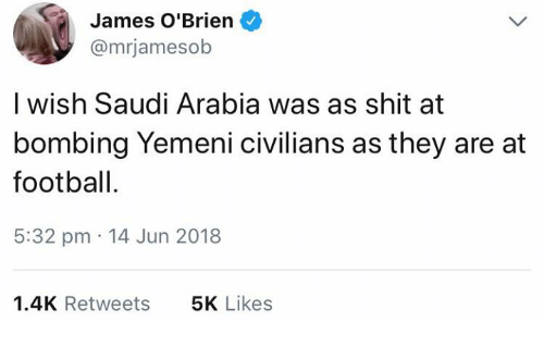 Football, Memes, and Shit: James O'Brien  @mrjamesob  I wish Saudi Arabia was as shit at  bombing Yemeni civilians as they are at  football.  5:32 pm 14 Jun 2018  1.4K Retweets  5K Likes