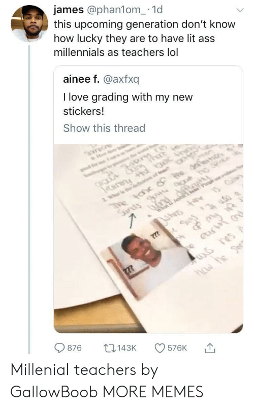 millenial: james @phan1om_.1d  this upcoming generation don't know  how lucky they are to have lit ass  millennials as teachers lol  ainee f. @axfxq  I love grading with my new  stickers.!  Show this thread  876 143K 576K 1, Millenial teachers by GallowBoob MORE MEMES