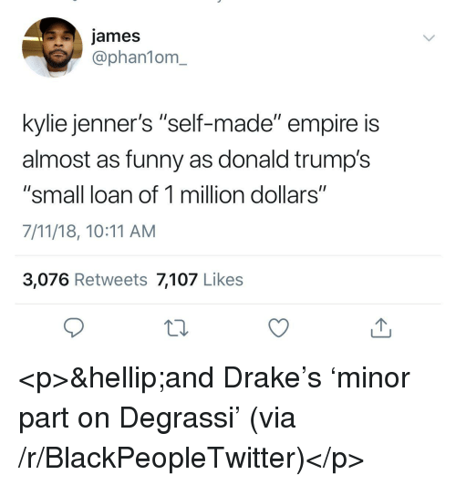 """Degrassi: james  @phan1om_  kylie jenner's """"self-made"""" empire is  almost as funny as donald trump's  """"small loan of 1 million dollars""""  7/11/18, 10:11 AM  3,076 Retweets 7,107 Likes <p>&hellip;and Drake's 'minor part on Degrassi' (via /r/BlackPeopleTwitter)</p>"""