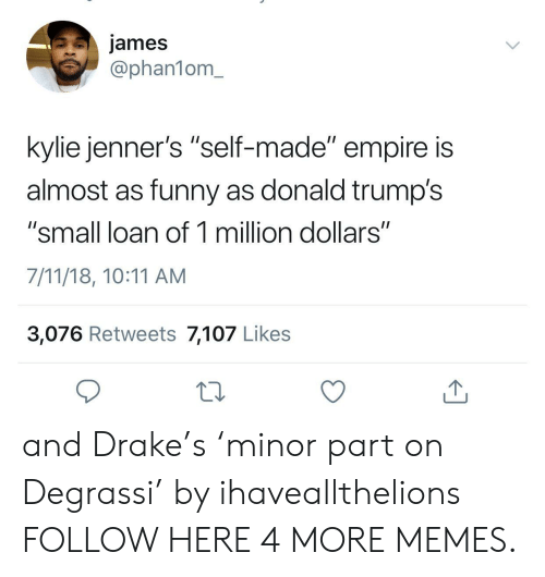 """Degrassi: james  @phan1om_  kylie jenner's """"self-made"""" empire is  almost as funny as donald trump's  """"small loan of 1 million dollars""""  7/11/18, 10:11 AM  3,076 Retweets 7,107 Likes and Drake's 'minor part on Degrassi' by ihaveallthelions FOLLOW HERE 4 MORE MEMES."""