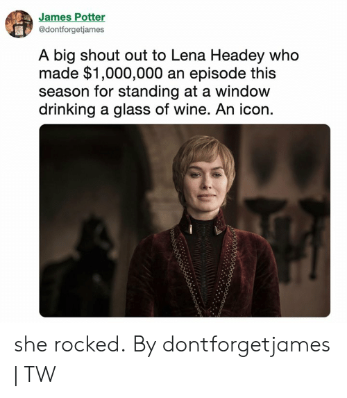 Lena: James Potter  @dontforgetjames  A big shout out to Lena Headey who  made $1,000,000 an episode this  season for standing at a window  drinking a glass of wine. An icon. she rocked. By dontforgetjames | TW